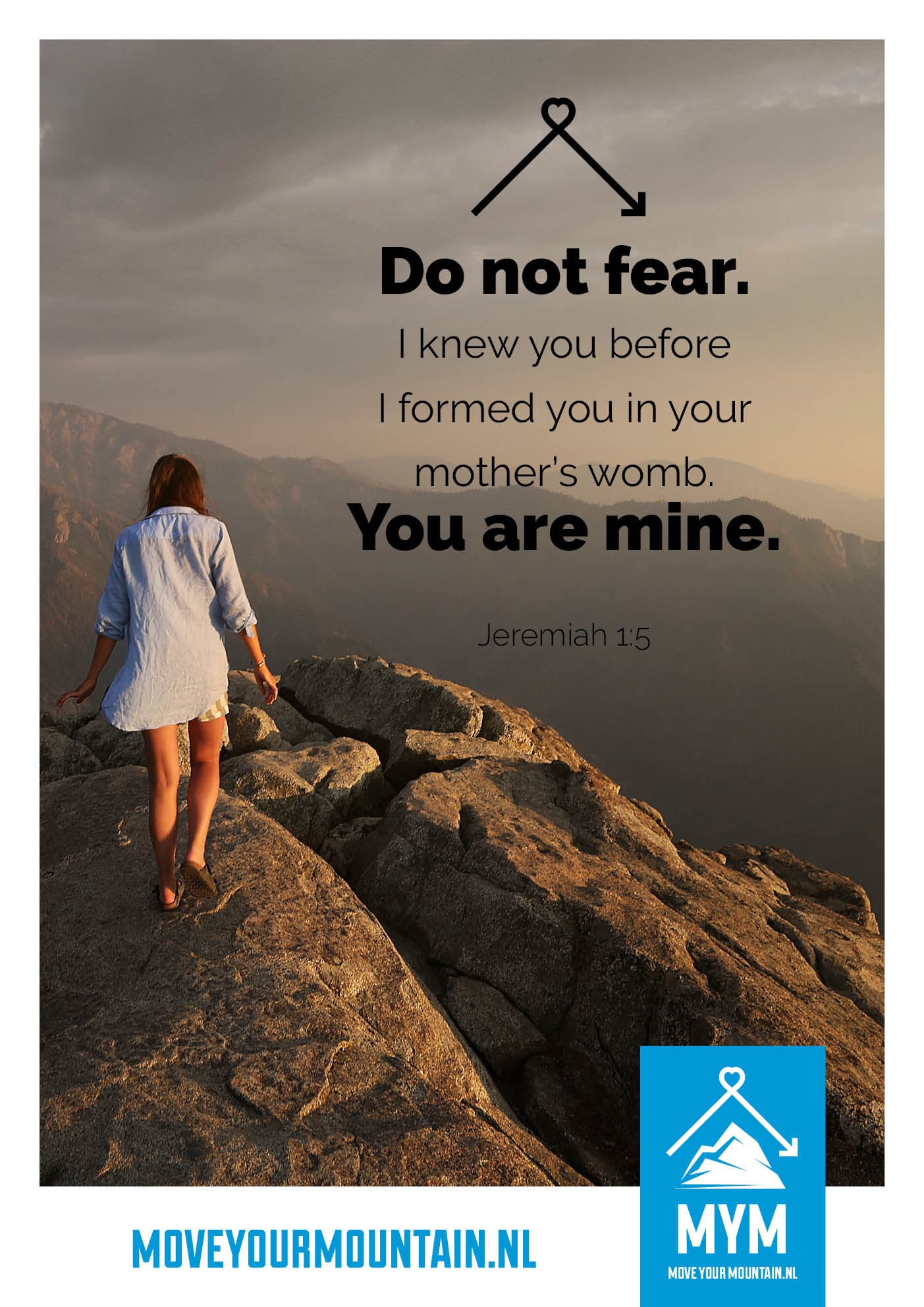 Do not Fear! I knew you before. I formed you in your mother's womb. You are mine