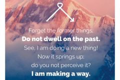 Forget the former things; Do not dwell on the past. See I am doing a new thing! Now it springs up do you not perceive it? I am makinga way